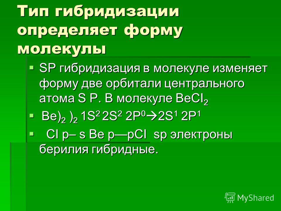 Тип гибридизации определяет форму молекулы SP гибридизация в молекуле изменяет форму две орбитали центрального атома S P. В молекуле BeCI 2 SP гибридизация в молекуле изменяет форму две орбитали центрального атома S P. В молекуле BeCI 2 Be) 2 ) 2 1S