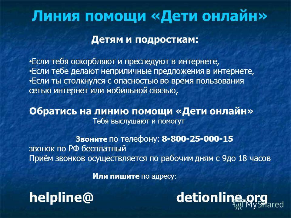 Линия помощи «Дети онлайн» Детям и подросткам: Если тебя оскорбляют и преследуют в интернете, Если тебе делают неприличные предложения в интернете, Если ты столкнулся с опасностью во время пользования сетью интернет или мобильной связью, Обратись на