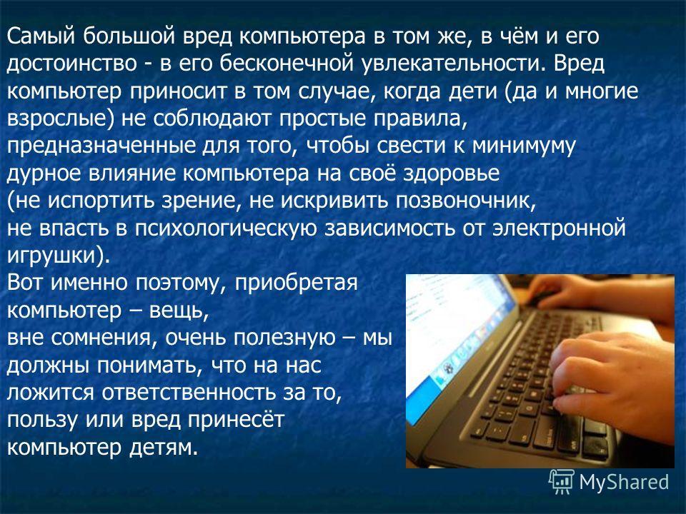 Самый большой вред компьютера в том же, в чём и его достоинство - в его бесконечной увлекательности. Вред компьютер приносит в том случае, когда дети (да и многие взрослые) не соблюдают простые правила, предназначенные для того, чтобы свести к миниму