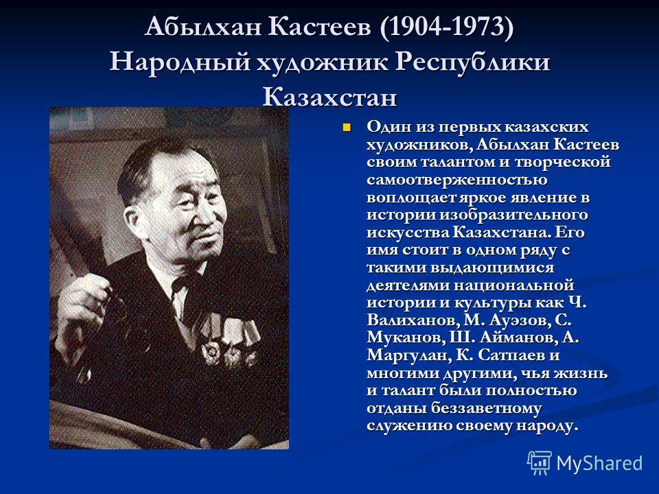 Абылхан Кастеев (1904-1973) Народный художник Республики Казахстан Один из первых казахских художников, Абылхан Кастеев своим талантом и творческой самоотверженностью воплощает яркое явление в истории изобразительного искусства Казахстана. Его имя ст