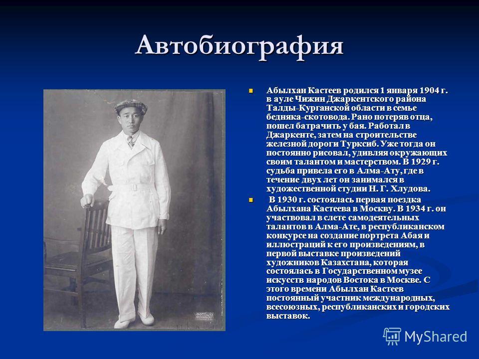Автобиография Абылхан Кастеев родился 1 января 1904 г. в ауле Чижин Джаркентского района Талды-Курганской области в семье бедняка-скотовода. Рано потеряв отца, пошел батрачить у бая. Работал в Джаркенте, затем на строительстве железной дороги Турксиб