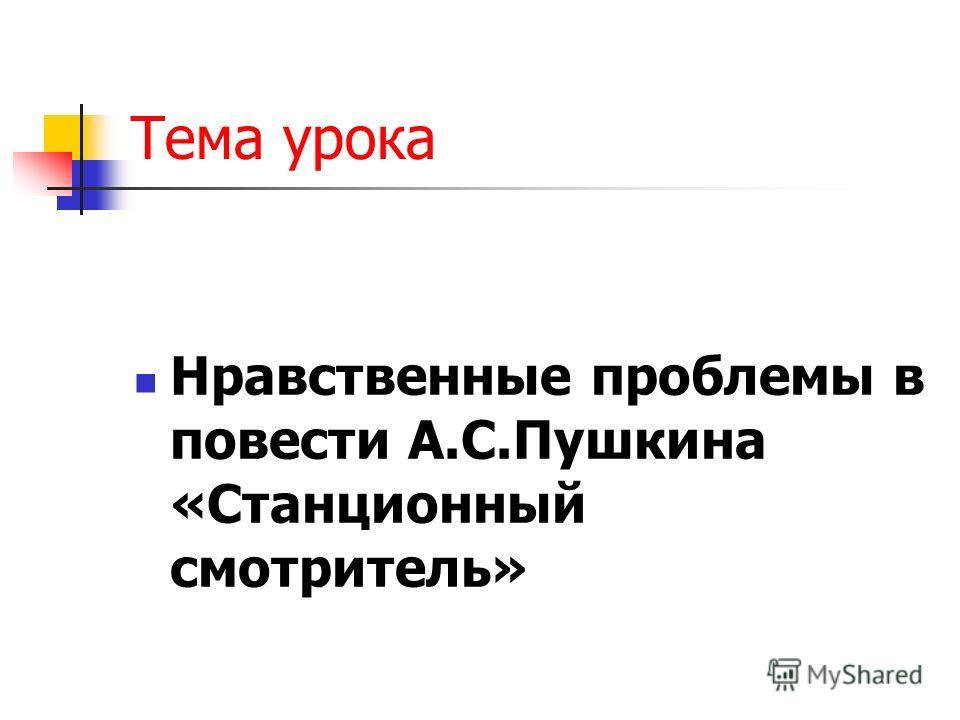 Тема урока Нравственные проблемы в повести А.С.Пушкина «Станционный смотритель»