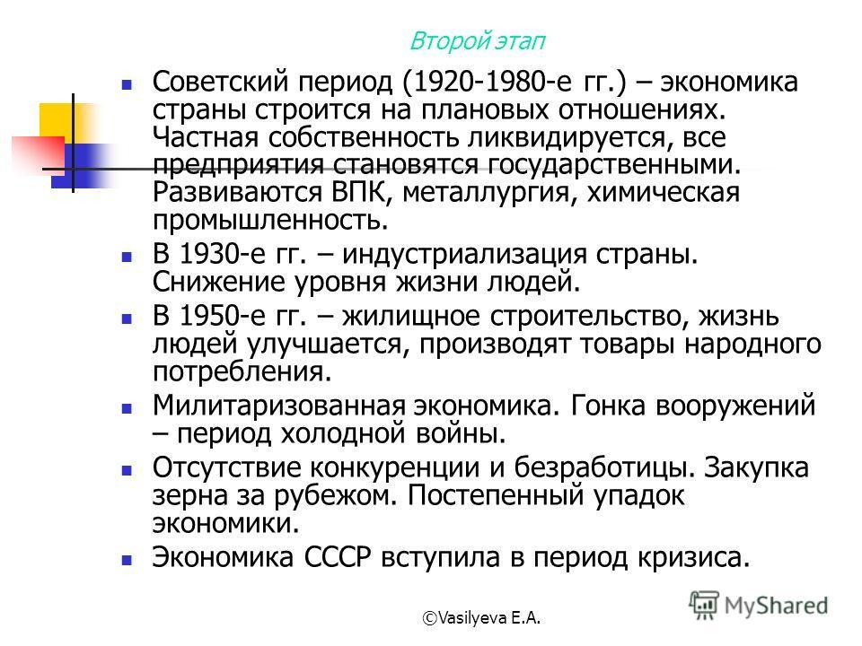©Vasilyeva E.A. Второй этап Советский период (1920-1980-е гг.) – экономика страны строится на плановых отношениях. Частная собственность ликвидируется, все предприятия становятся государственными. Развиваются ВПК, металлургия, химическая промышленнос
