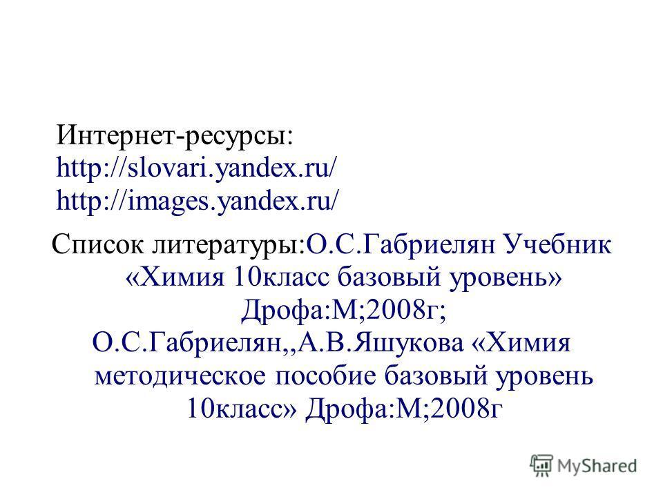 Интернет-ресурсы: http://slovari.yandex.ru/ http://images.yandex.ru/ Список литературы:О.С.Габриелян Учебник «Химия 10класс базовый уровень» Дрофа:М;2008г; О.С.Габриелян,,А.В.Яшукова «Химия методическое пособие базовый уровень 10класс» Дрофа:М;2008г