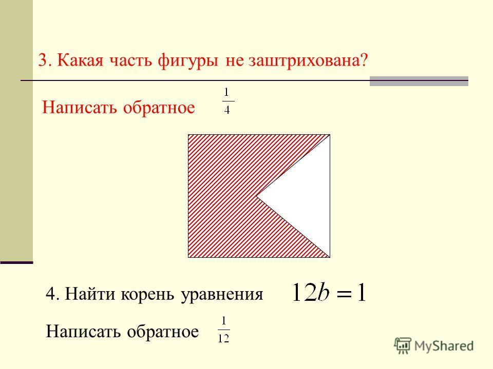 3. Какая часть фигуры не заштрихована? Написать обратное. 4. Найти корень уравнения Написать обратное