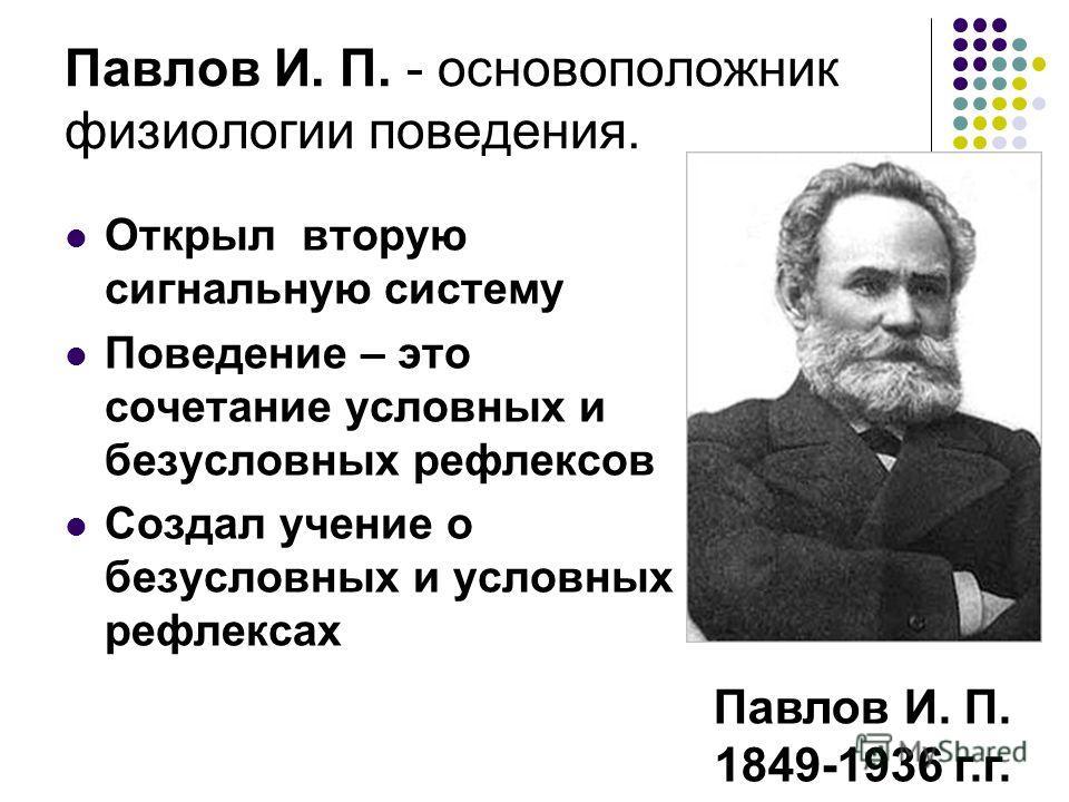 Павлов И. П. - основоположник физиологии поведения. Павлов И. П. 1849-1936 г.г. Открыл вторую сигнальную систему Поведение – это сочетание условных и безусловных рефлексов Создал учение о безусловных и условных рефлексах