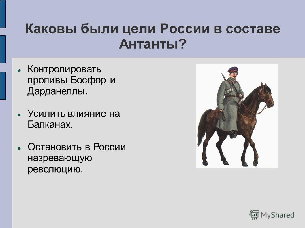 Каковы были цели России в составе Антанты? Контролировать проливы Босфор и Дарданеллы. Усилить влияние на Балканах. Остановить в России назревающую революцию.
