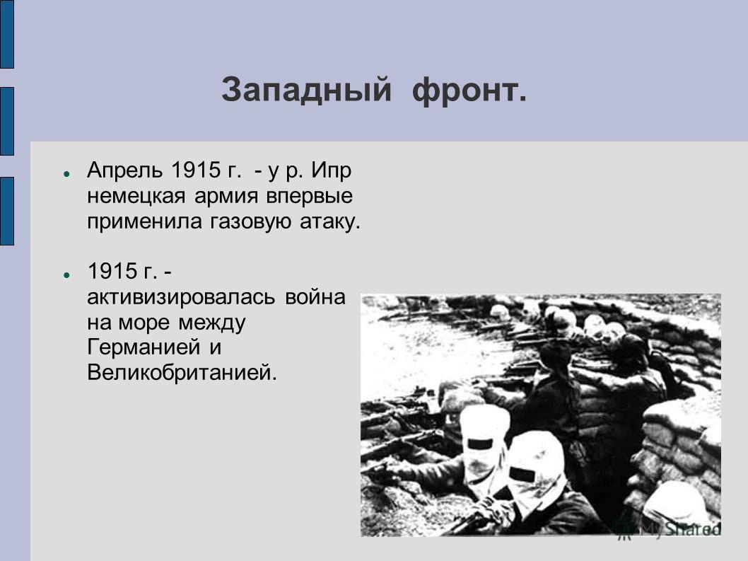 Западный фронт. Апрель 1915 г. - у р. Ипр немецкая армия впервые применила газовую атаку. 1915 г. - активизировалась война на море между Германией и Великобританией.