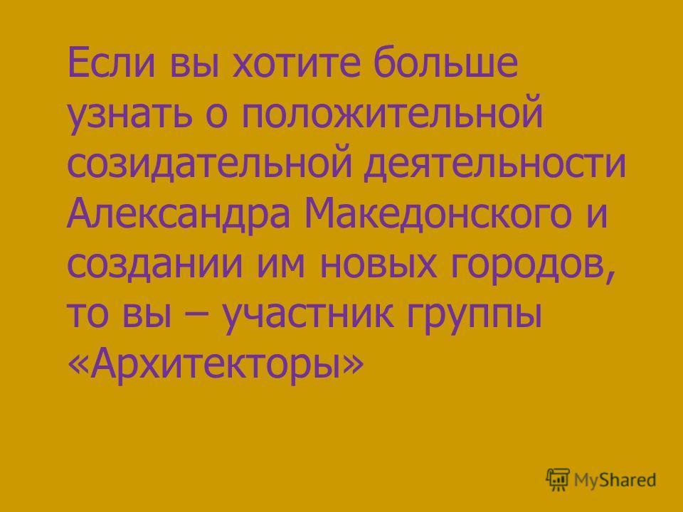 Если вы хотите больше узнать о положительной созидательной деятельности Александра Македонского и создании им новых городов, то вы – участник группы «Архитекторы»