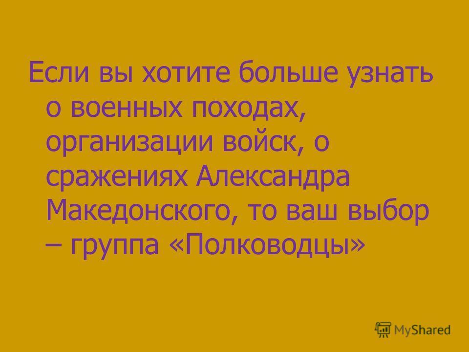 Если вы хотите больше узнать о военных походах, организации войск, о сражениях Александра Македонского, то ваш выбор – группа «Полководцы»