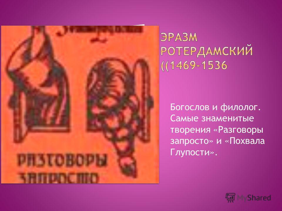 Богослов и филолог. Самые знаменитые творения «Разговоры запросто» и «Похвала Глупости».
