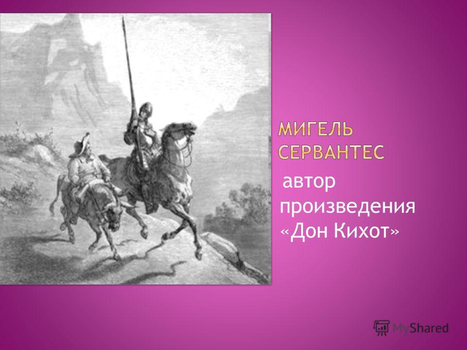 автор произведения «Дон Кихот»
