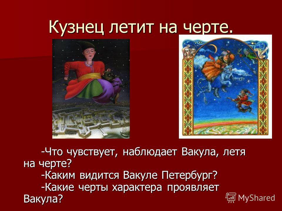 Кузнец летит на черте. -Что чувствует, наблюдает Вакула, летя на черте? -Каким видится Вакуле Петербург? -Какие черты характера проявляет Вакула?