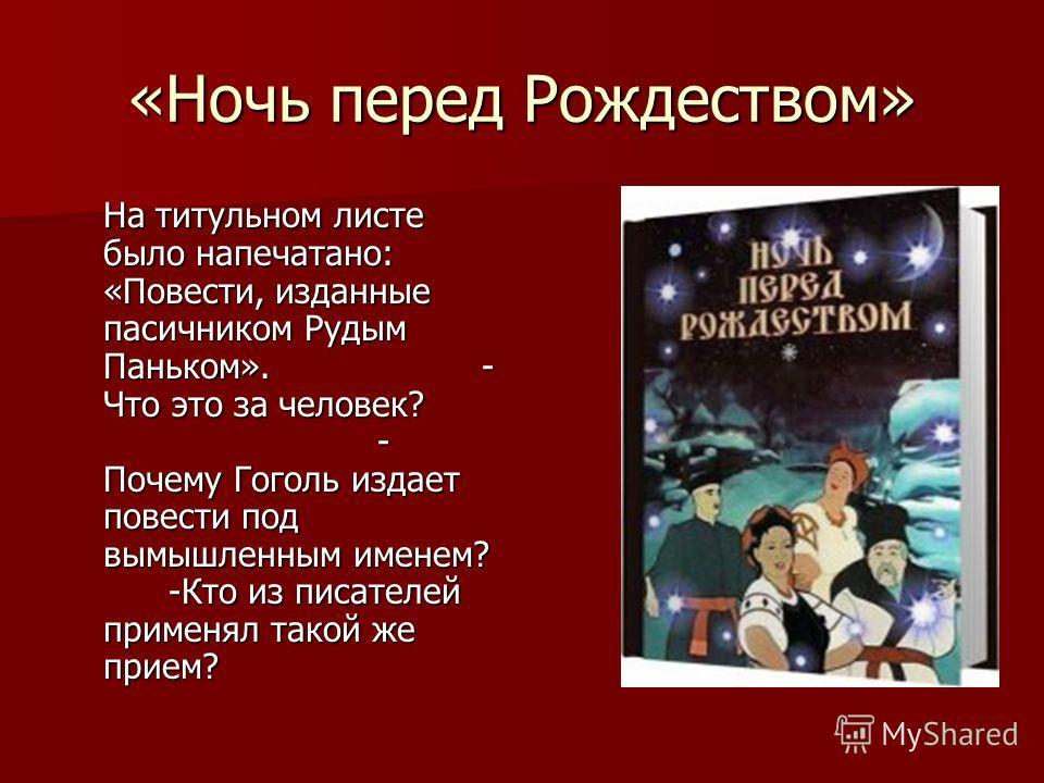 «Ночь перед Рождеством» На титульном листе было напечатано: «Повести, изданные пасичником Рудым Паньком».- Что это за человек? - Почему Гоголь издает повести под вымышленным именем? -Кто из писателей применял такой же прием?