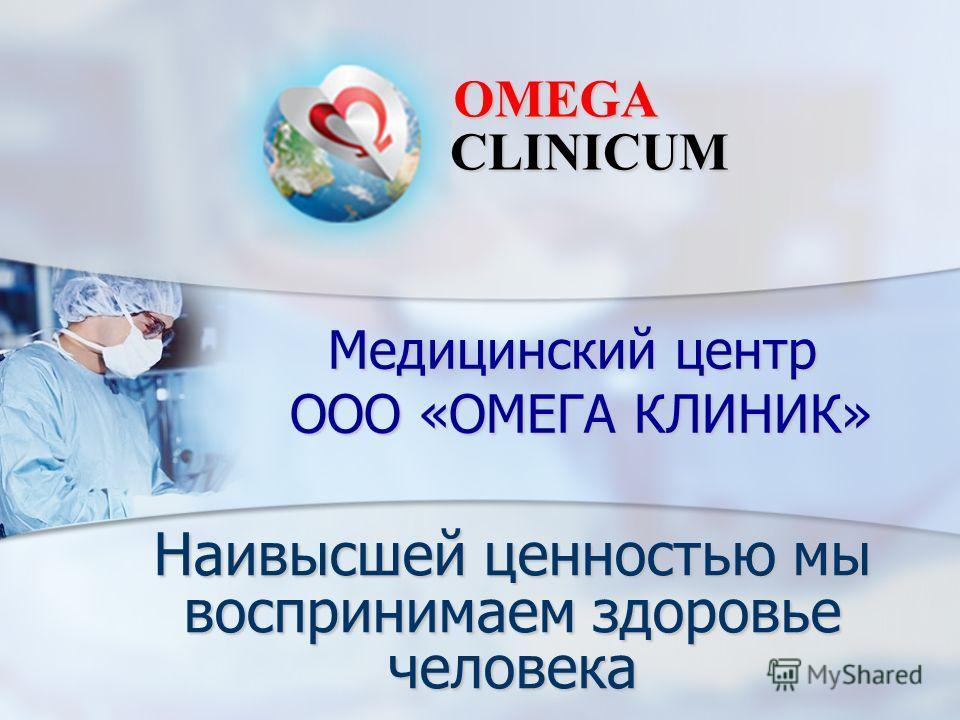 Медицинский центр ООО «ОМЕГА КЛИНИК» Наивысшей ценностью мы воспринимаем здоровье человека OMEGA CLINICUM