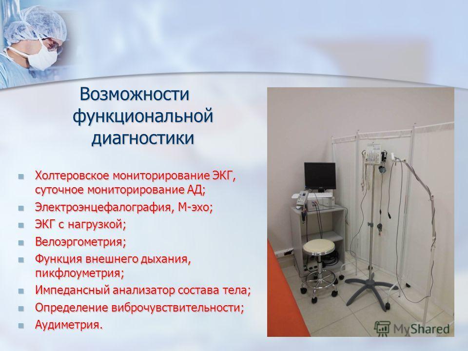 Возможности функциональной диагностики Холтеровское мониторирование ЭКГ, суточное мониторирование АД; Холтеровское мониторирование ЭКГ, суточное мониторирование АД; Электроэнцефалография, М-эхо; Электроэнцефалография, М-эхо; ЭКГ с нагрузкой; ЭКГ с на
