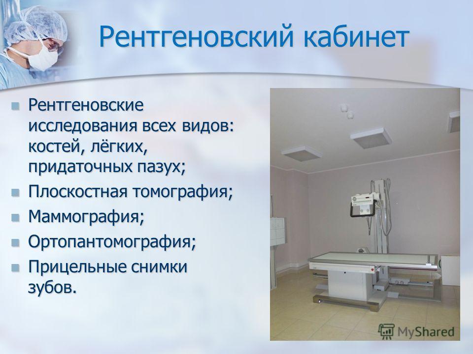Рентгеновский кабинет Рентгеновские исследования всех видов: костей, лёгких, придаточных пазух; Рентгеновские исследования всех видов: костей, лёгких, придаточных пазух; Плоскостная томография; Плоскостная томография; Маммография; Маммография; Ортопа