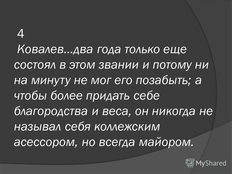 4 Ковалев…два года только еще состоял в этом звании и потому ни на минуту не мог его позабыть; а чтобы более придать себе благородства и веса, он никогда не называл себя коллежским асессором, но всегда майором.