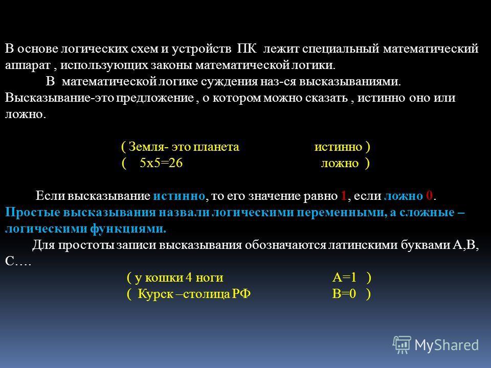 В основе логических схем и устройств ПК лежит специальный математический аппарат, использующих законы математической логики. В математической логике суждения наз-ся высказываниями. Высказывание-это предложение, о котором можно сказать, истинно оно ил