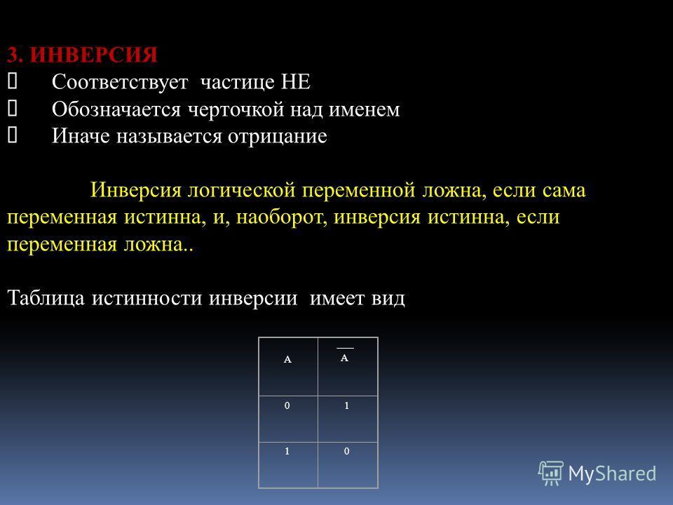 3. ИНВЕРСИЯ Соответствует частице НЕ Обозначается черточкой над именем Иначе называется отрицание Инверсия логической переменной ложна, если сама переменная истинна, и, наоборот, инверсия истинна, если переменная ложна.. Таблица истинности инверсии и