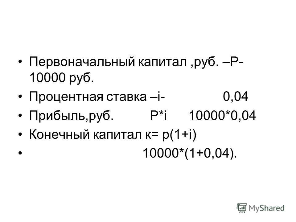 Первоначальный капитал,руб. –Р- 10000 руб. Процентная ставка –i- 0,04 Прибыль,руб. Р*i 10000*0,04 Конечный капитал к= р(1+i) 10000*(1+0,04).