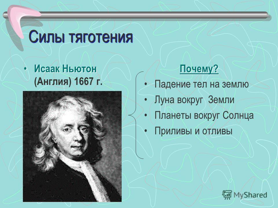 Силы тяготения Исаак Ньютон Исаак Ньютон (Англия) 1667 г.Почему? Падение тел на землю Луна вокруг Земли Планеты вокруг Солнца Приливы и отливы