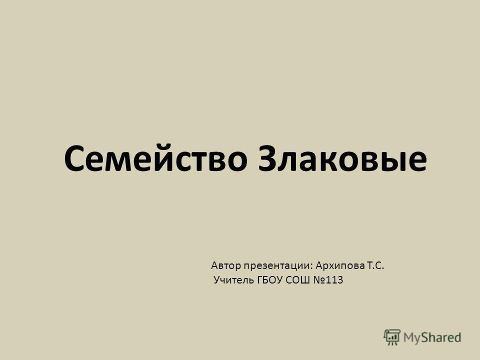 Семейство Злаковые Автор презентации: Архипова Т.С. Учитель ГБОУ СОШ 113