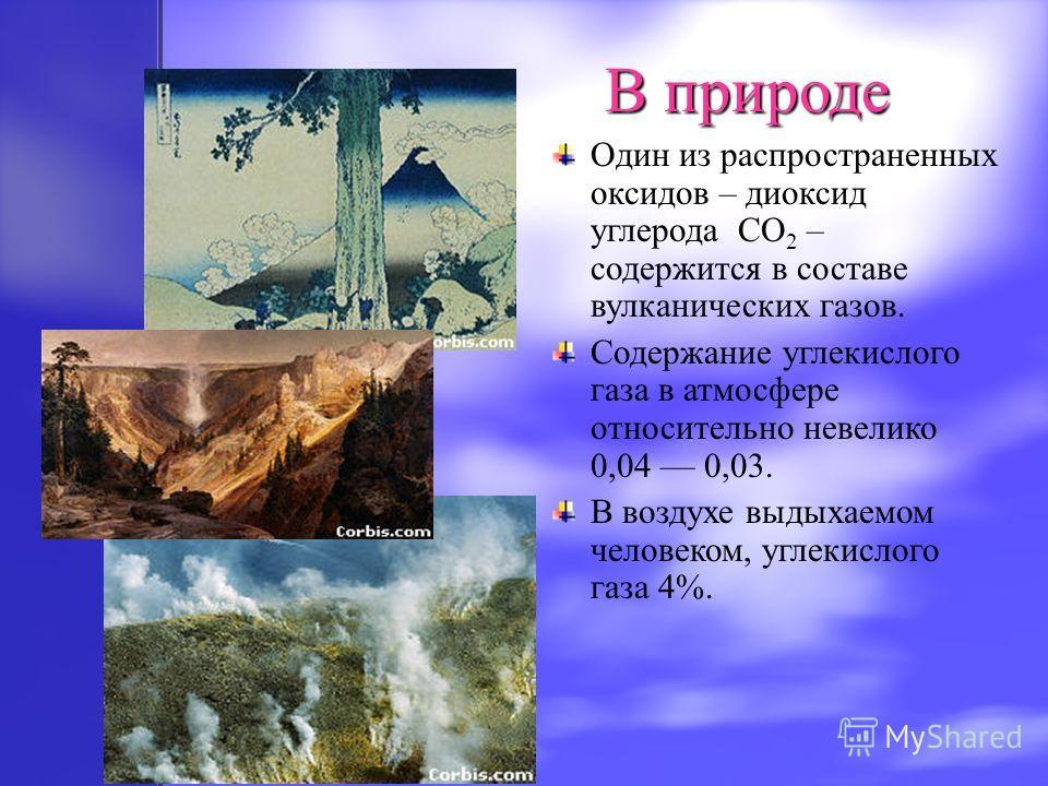 Один из распространенных оксидов – диоксид углерода CO 2 – содержится в составе вулканических газов. Содержание углекислого газа в атмосфере относительно невелико 0,04 0,03. В воздухе выдыхаемом человеком, углекислого газа 4%. В природе