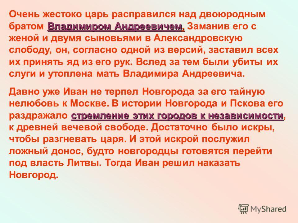 Владимиром Андреевичем. Очень жестоко царь расправился над двоюродным братом Владимиром Андреевичем. Заманив его с женой и двумя сыновьями в Александровскую слободу, он, согласно одной из версий, заставил всех их принять яд из его рук. Вслед за тем б