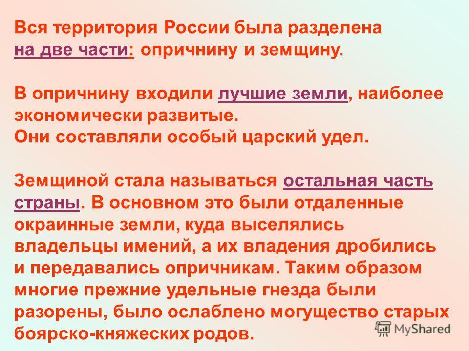 Вся территория России была разделена на две части: опричнину и земщину. В опричнину входили лучшие земли, наиболее экономически развитые. Они составляли особый царский удел. Земщиной стала называться остальная часть страны. В основном это были отдале