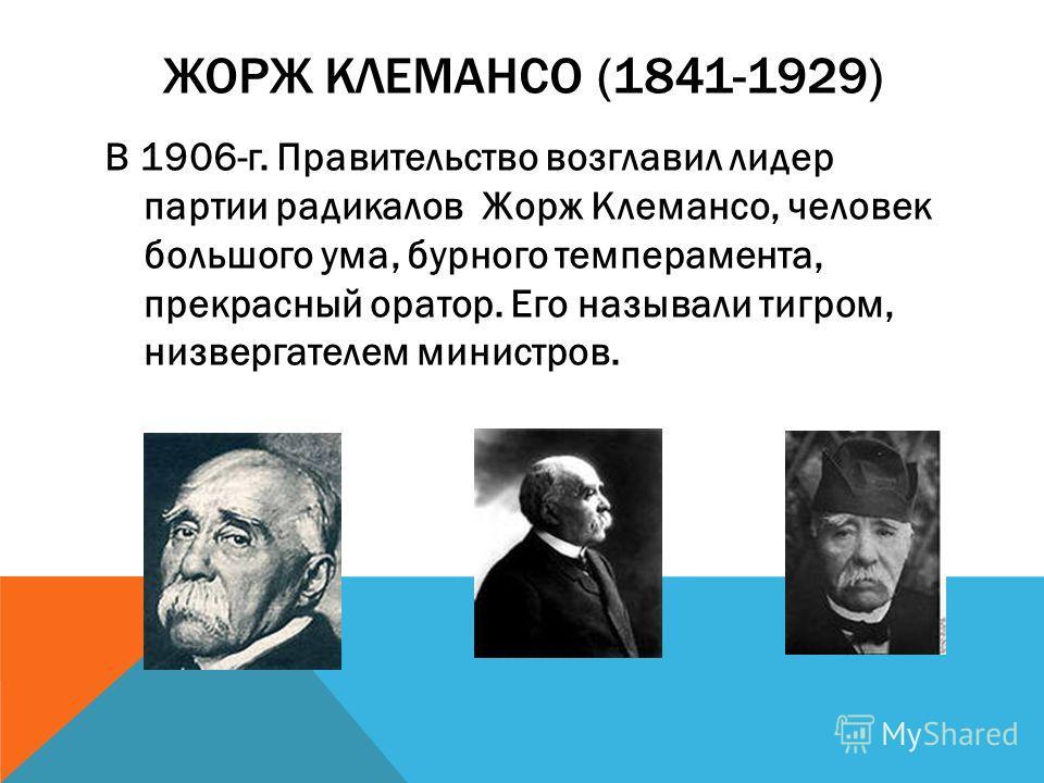 ЖОРЖ КЛЕМАНСО (1841-1929) В 1906-г. Правительство возглавил лидер партии радикалов Жорж Клемансо, человек большого ума, бурного темперамента, прекрасный оратор. Его называли тигром, низвергателем министров.