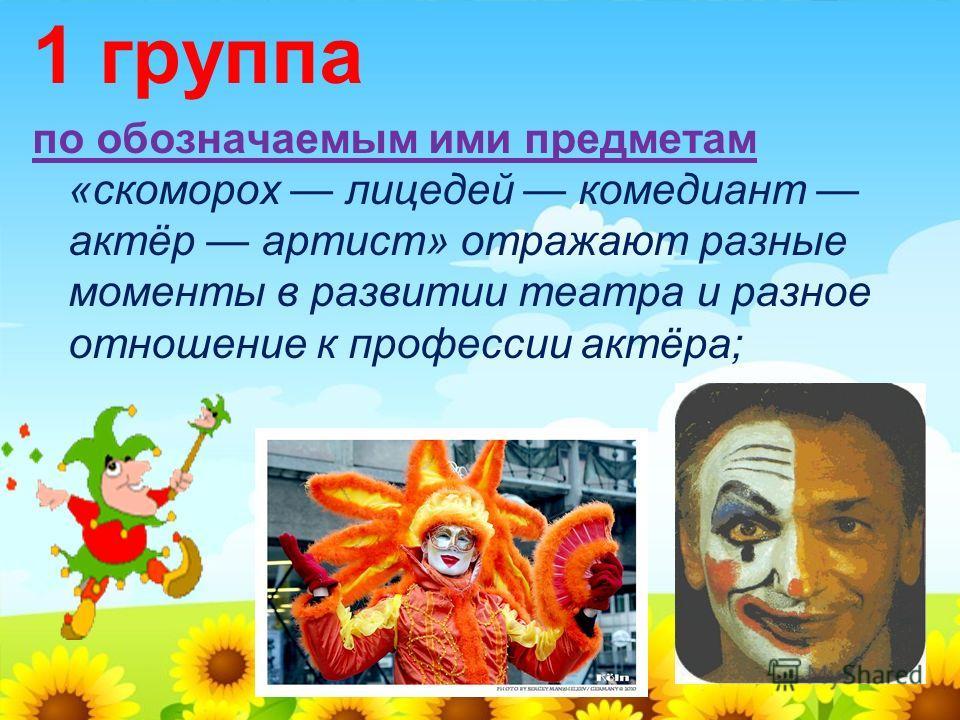 1 группа по обозначаемым ими предметам «скоморох лицедей комедиант актёр артист» отражают разные моменты в развитии театра и разное отношение к профессии актёра;