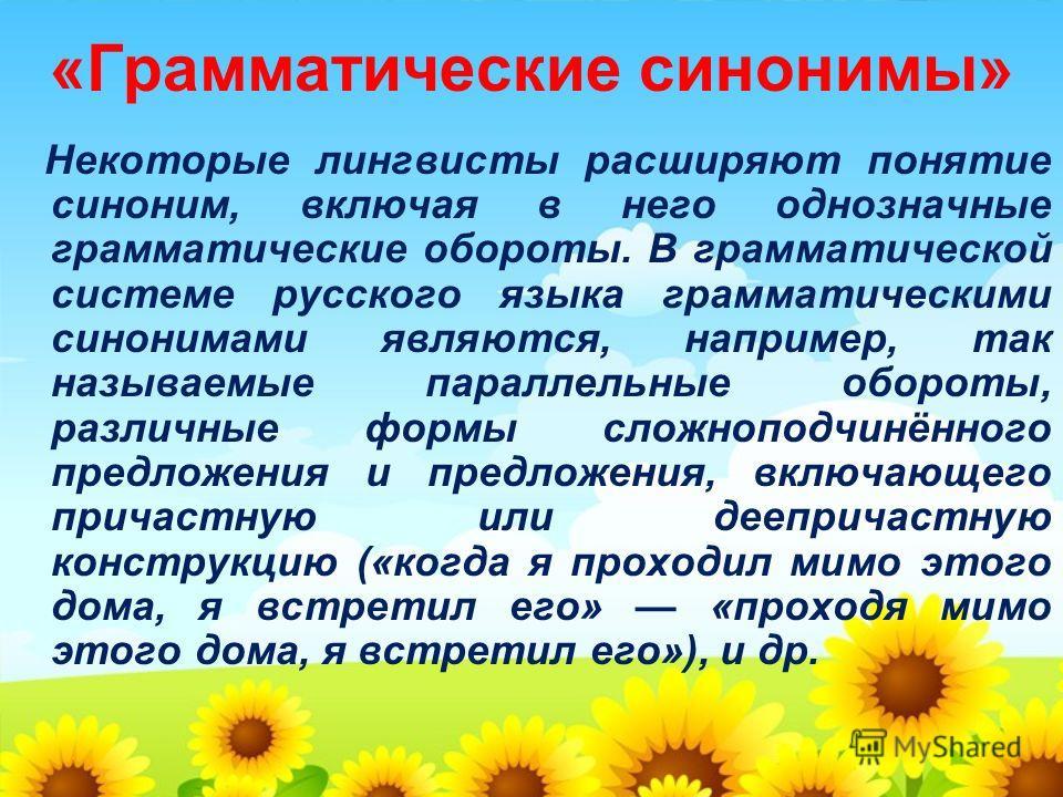 «Грамматические синонимы» Некоторые лингвисты расширяют понятие синоним, включая в него однозначные грамматические обороты. В грамматической системе русского языка грамматическими синонимами являются, например, так называемые параллельные обороты, ра
