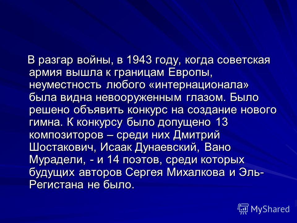 В разгар войны, в 1943 году, когда советская армия вышла к границам Европы, неуместность любого «интернационала» была видна невооруженным глазом. Было решено объявить конкурс на создание нового гимна. К конкурсу было допущено 13 композиторов – среди