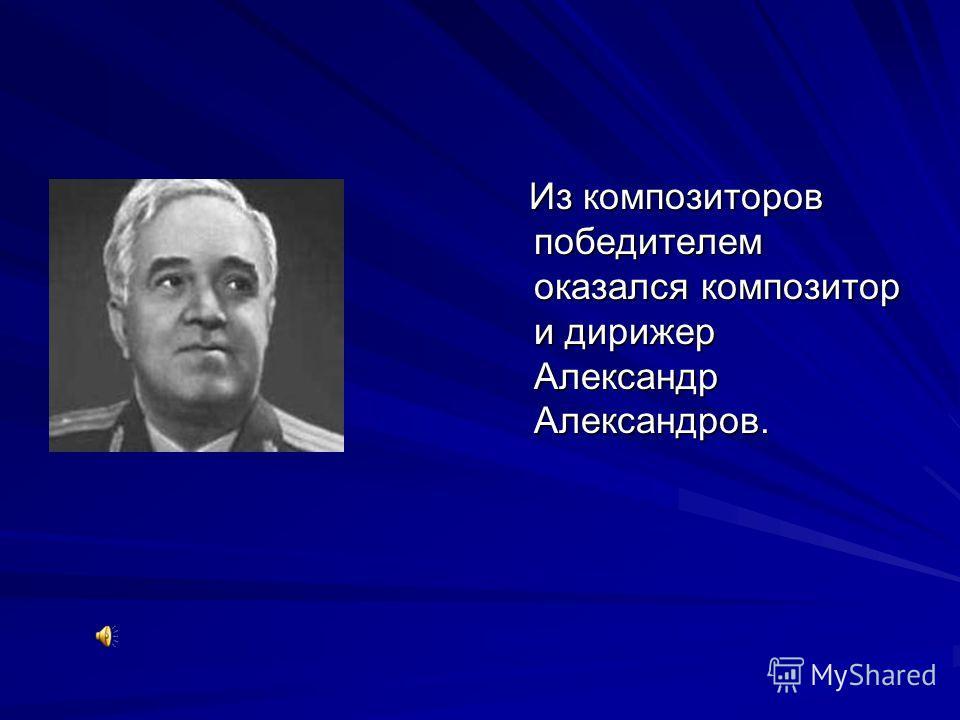 Из композиторов победителем оказался композитор и дирижер Александр Александров. Из композиторов победителем оказался композитор и дирижер Александр Александров.