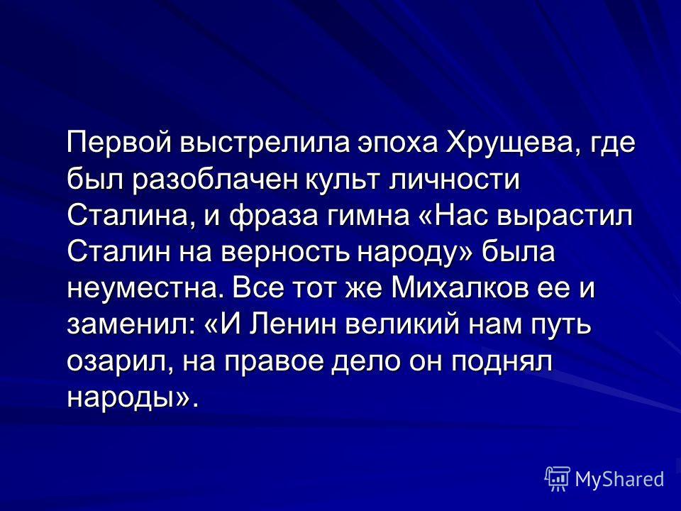 Первой выстрелила эпоха Хрущева, где был разоблачен культ личности Сталина, и фраза гимна «Нас вырастил Сталин на верность народу» была неуместна. Все тот же Михалков ее и заменил: «И Ленин великий нам путь озарил, на правое дело он поднял народы». П