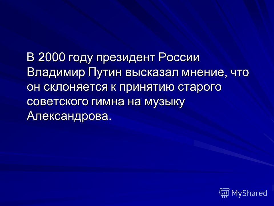 В 2000 году президент России Владимир Путин высказал мнение, что он склоняется к принятию старого советского гимна на музыку Александрова. В 2000 году президент России Владимир Путин высказал мнение, что он склоняется к принятию старого советского ги
