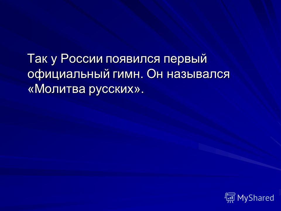 Так у России появился первый официальный гимн. Он назывался «Молитва русских». Так у России появился первый официальный гимн. Он назывался «Молитва русских».