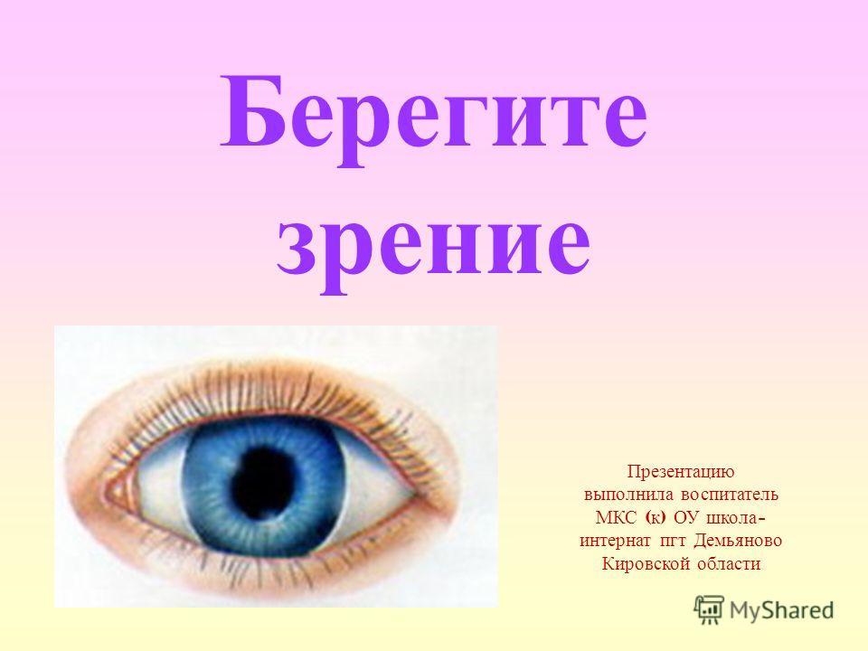 Берегите зрение Презентацию выполнила воспитатель МКС ( к ) ОУ школа - интернат пгт Демьяново Кировской области