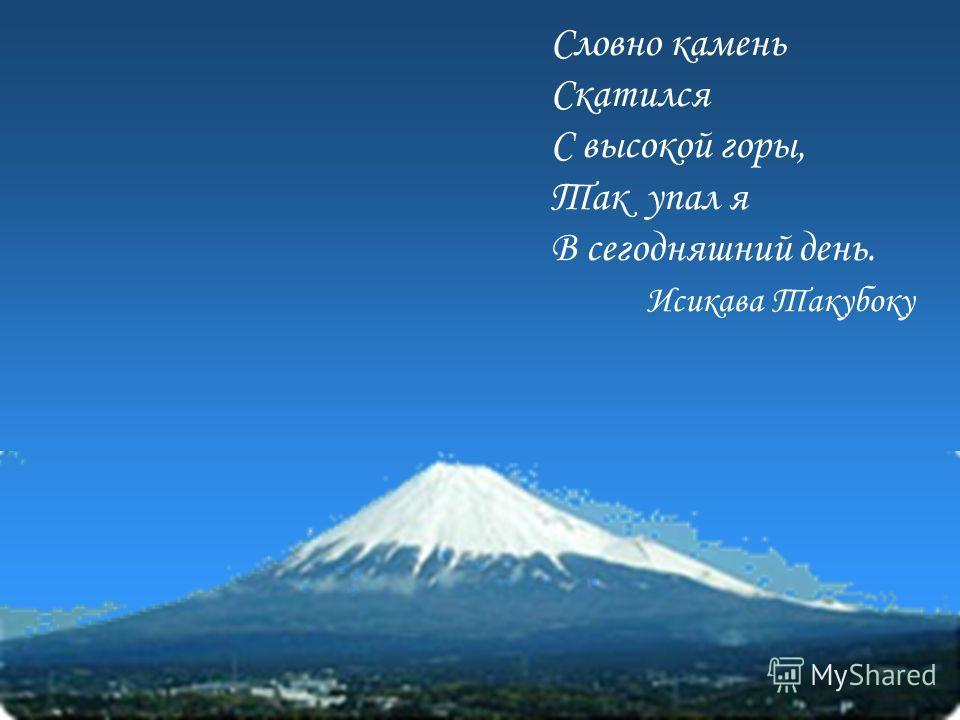 Словно камень Скатился С высокой горы, Так упал я В сегодняшний день. Исикава Такубоку