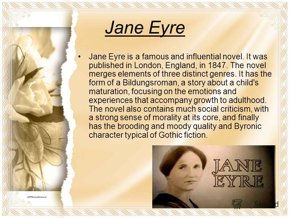 Jane Eyre Jane Eyre is a famous and influential novel. It was published in London, England, in 1847. The novel merges elements of three distinct genres. It has the form of a Bildungsroman, a story about a child's maturation, focusing on the emotions