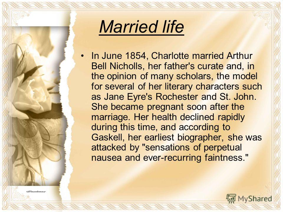 Married life In June 1854, Charlotte married Arthur Bell Nicholls, her father's curate and, in the opinion of many scholars, the model for several of her literary characters such as Jane Eyre's Rochester and St. John. She became pregnant soon after t