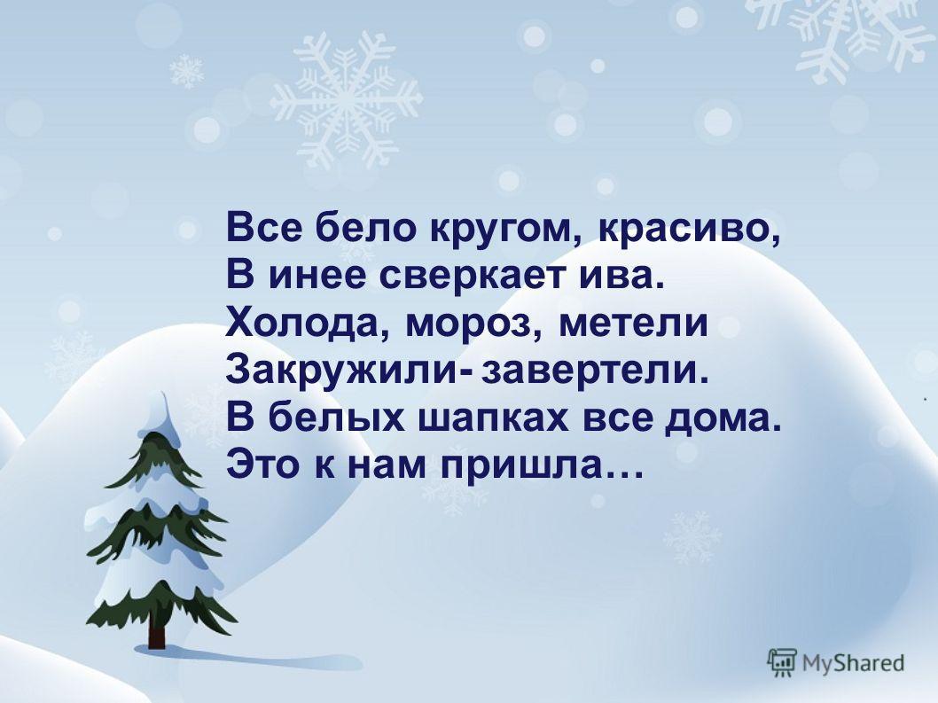 Все бело кругом, красиво, В инее сверкает ива. Холода, мороз, метели Закружили- завертели. В белых шапках все дома. Это к нам пришла…