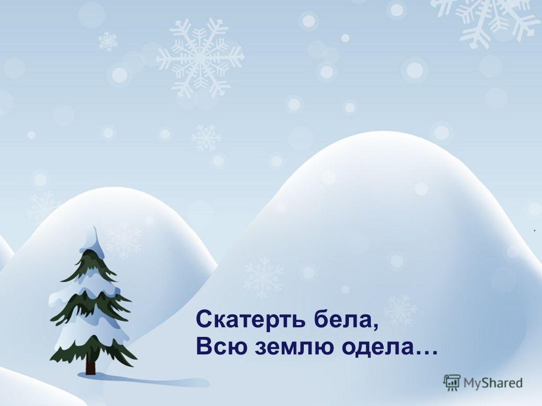 Скатерть бела, Всю землю одела…