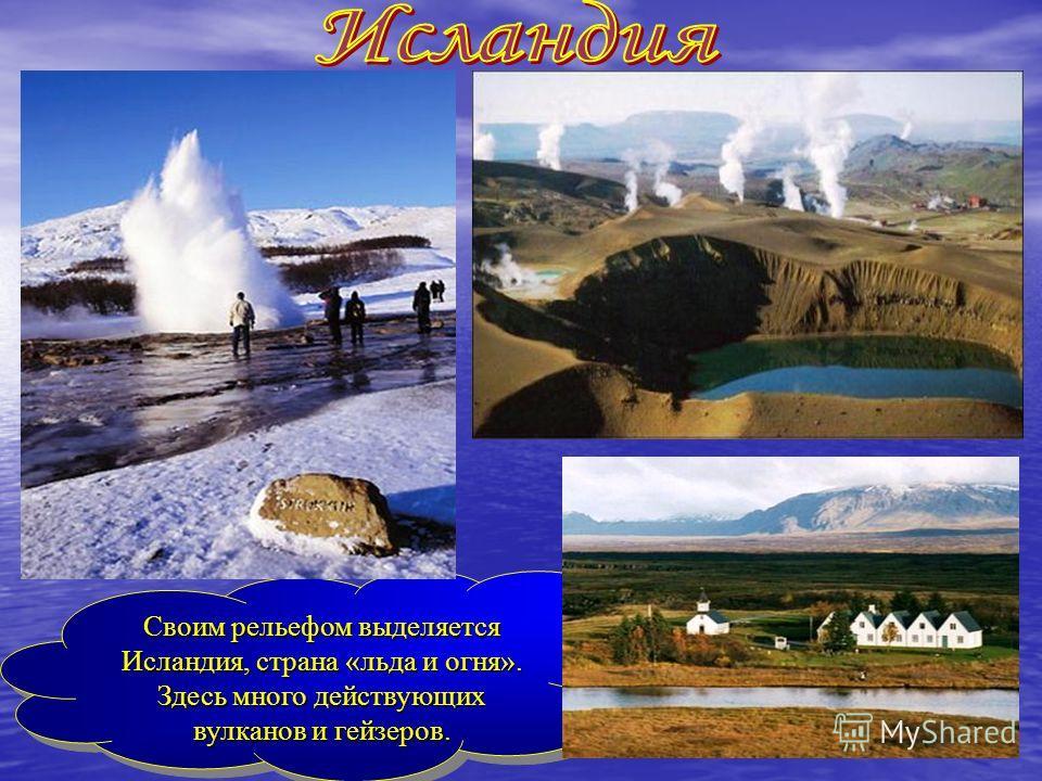 Своим рельефом выделяется Исландия, страна «льда и огня». Здесь много действующих вулканов и гейзеров. Своим рельефом выделяется Исландия, страна «льда и огня». Здесь много действующих вулканов и гейзеров.