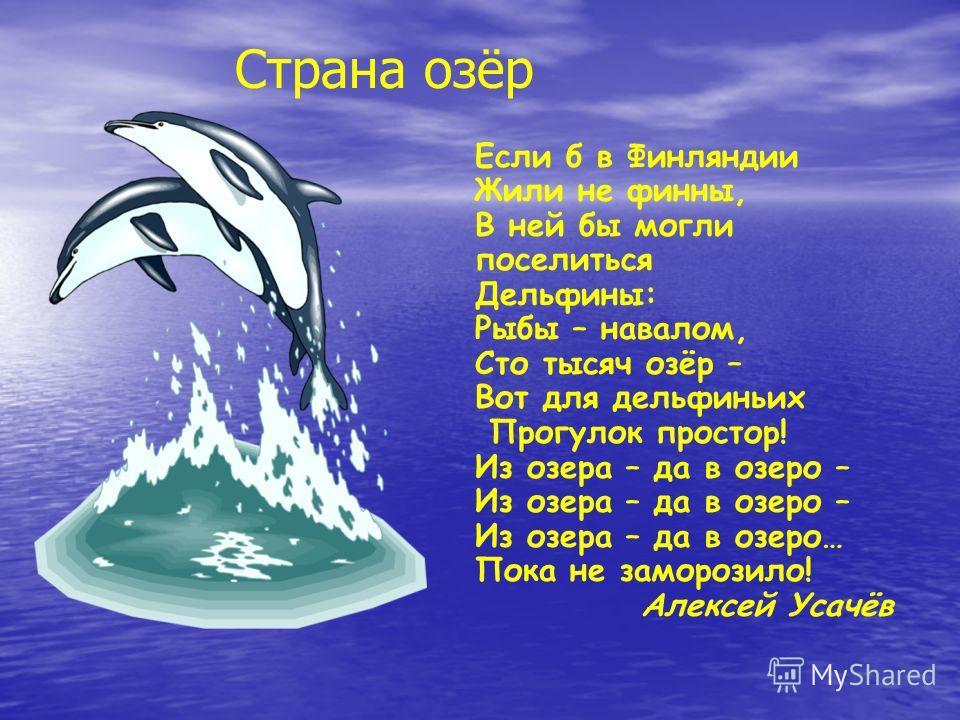 Если б в Финляндии Жили не финны, В ней бы могли поселиться Дельфины: Рыбы – навалом, Сто тысяч озёр – Вот для дельфиньих Прогулок простор! Из озера – да в озеро – Из озера – да в озеро… Пока не заморозило! Алексей Усачёв Страна озёр