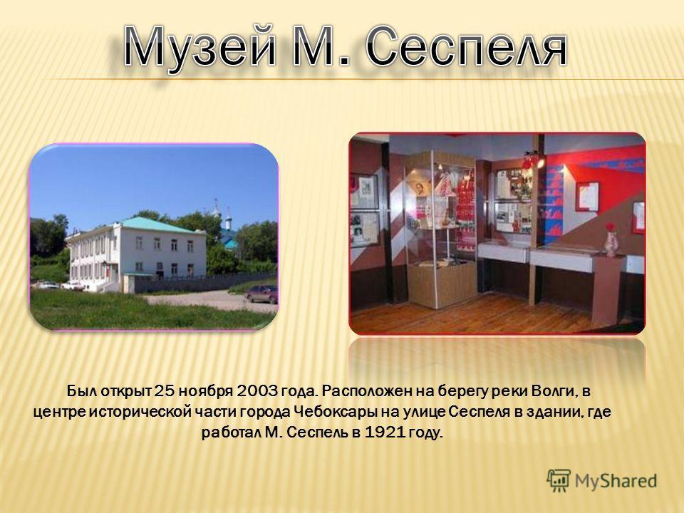 Был открыт 25 ноября 2003 года. Расположен на берегу реки Волги, в центре исторической части города Чебоксары на улице Сеспеля в здании, где работал М. Сеспель в 1921 году.