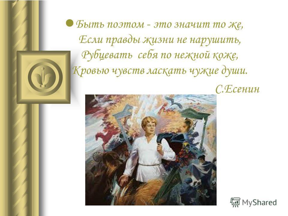 Быть поэтом - это значит то же, Если правды жизни не нарушить, Рубцевать себя по нежной коже, Кровью чувств ласкать чужие души. С.Есенин
