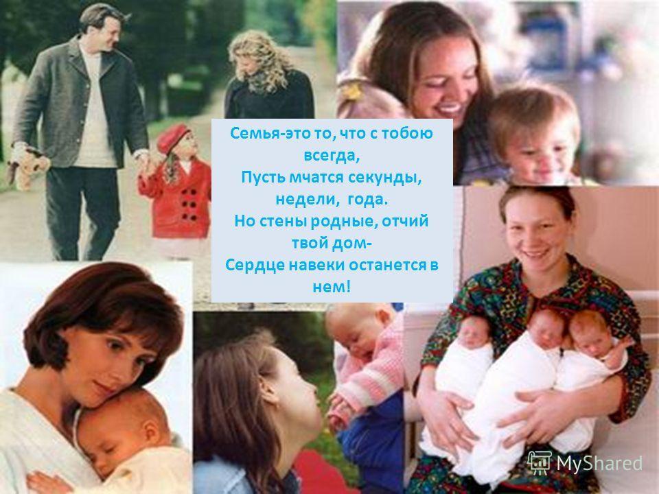 Семья-это то, что с тобою всегда, Пусть мчатся секунды, недели, года. Но стены родные, отчий твой дом- Сердце навеки останется в нем!