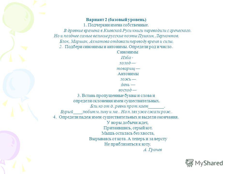 Вариант 2 (базовый уровень) 1. Подчеркни имена собственные. В древние времена в Киевской Руси книги переводили с греческого. Но и позднее самые великие русские поэты Пушкин, Лермонтов, Блок, Маршак, Ахматова отдавали переводу время и силы. 2. Подбер